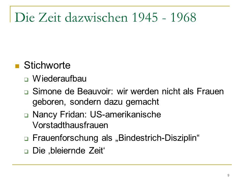9 Die Zeit dazwischen 1945 - 1968 Stichworte Wiederaufbau Simone de Beauvoir: wir werden nicht als Frauen geboren, sondern dazu gemacht Nancy Fridan: US-amerikanische Vorstadthausfrauen Frauenforschung als Bindestrich-Disziplin Die bleiernde Zeit