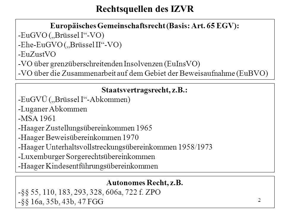 2 Rechtsquellen des IZVR Europäisches Gemeinschaftsrecht (Basis: Art. 65 EGV): -EuGVO (Brüssel I-VO) -Ehe-EuGVO (Brüssel II-VO) -EuZustVO -VO über gre