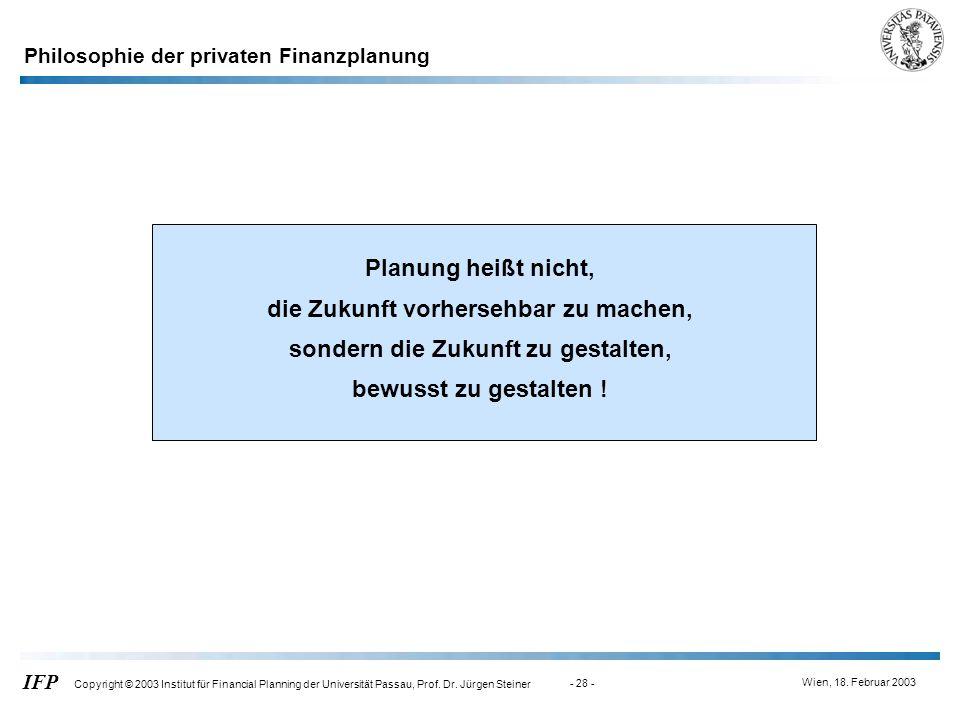 Wien, 18. Februar 2003 IFP Copyright © 2003 Institut für Financial Planning der Universität Passau, Prof. Dr. Jürgen Steiner - 28 - Planung heißt nich