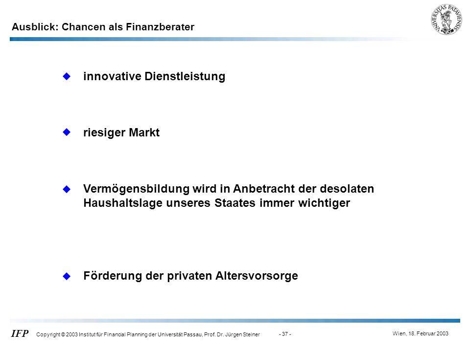 Wien, 18. Februar 2003 IFP Copyright © 2003 Institut für Financial Planning der Universität Passau, Prof. Dr. Jürgen Steiner - 37 - Ausblick: Chancen