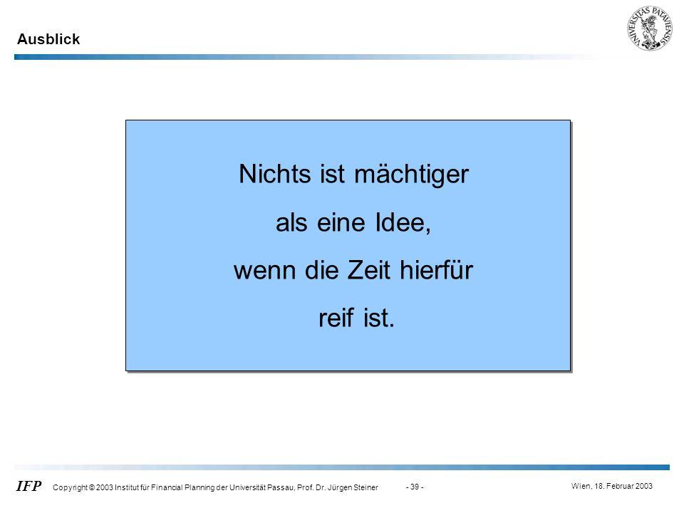 Wien, 18. Februar 2003 IFP Copyright © 2003 Institut für Financial Planning der Universität Passau, Prof. Dr. Jürgen Steiner - 39 - Nichts ist mächtig