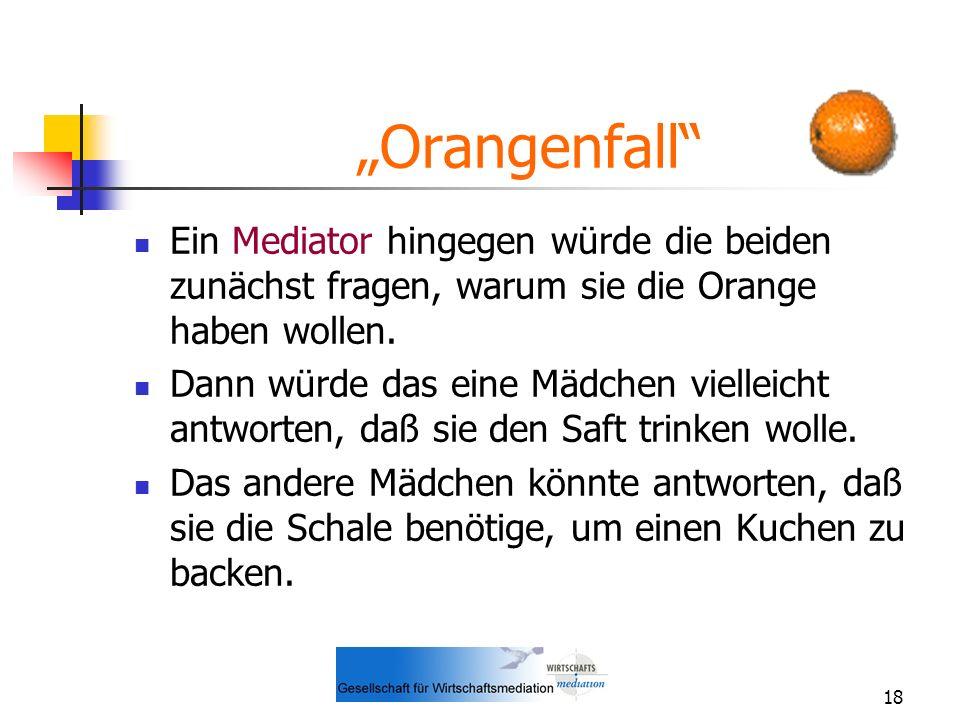18 Orangenfall Ein Mediator hingegen würde die beiden zunächst fragen, warum sie die Orange haben wollen. Dann würde das eine Mädchen vielleicht antwo