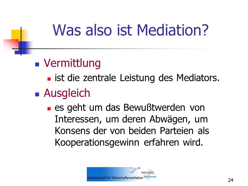 24 Was also ist Mediation? Vermittlung ist die zentrale Leistung des Mediators. Ausgleich es geht um das Bewußtwerden von Interessen, um deren Abwägen