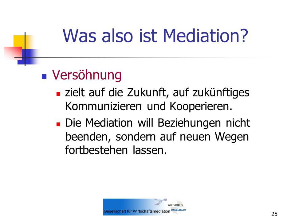 25 Was also ist Mediation? Versöhnung zielt auf die Zukunft, auf zukünftiges Kommunizieren und Kooperieren. Die Mediation will Beziehungen nicht beend