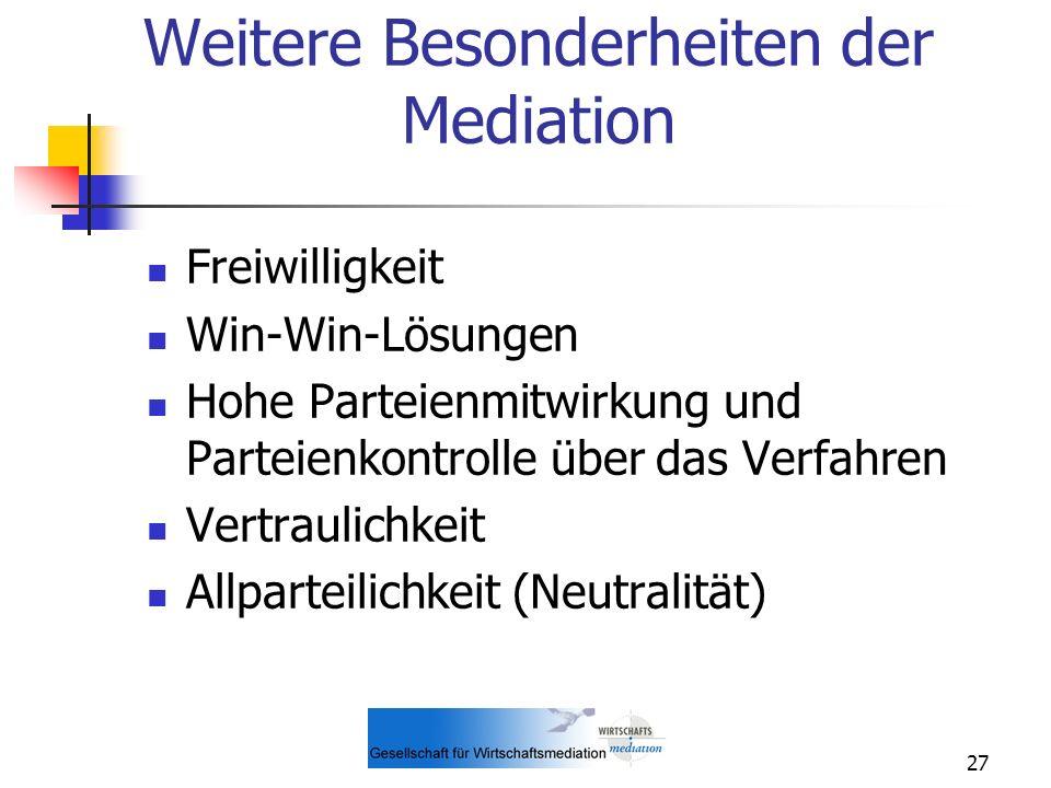 27 Weitere Besonderheiten der Mediation Freiwilligkeit Win-Win-Lösungen Hohe Parteienmitwirkung und Parteienkontrolle über das Verfahren Vertraulichke