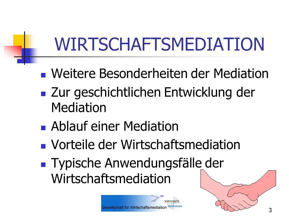 3 WIRTSCHAFTSMEDIATION Weitere Besonderheiten der Mediation Zur geschichtlichen Entwicklung der Mediation Ablauf einer Mediation Vorteile der Wirtscha