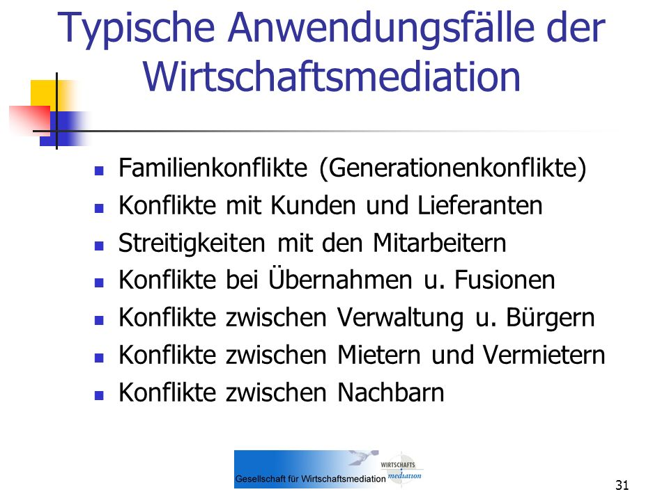 31 Typische Anwendungsfälle der Wirtschaftsmediation Familienkonflikte (Generationenkonflikte) Konflikte mit Kunden und Lieferanten Streitigkeiten mit