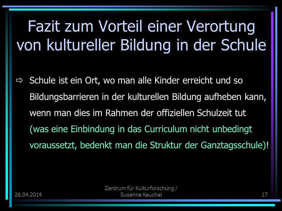 26.04.2014 Zentrum für Kulturforschung / Susanne Keuchel17 Fazit zum Vorteil einer Verortung von kultureller Bildung in der Schule Schule ist ein Ort,