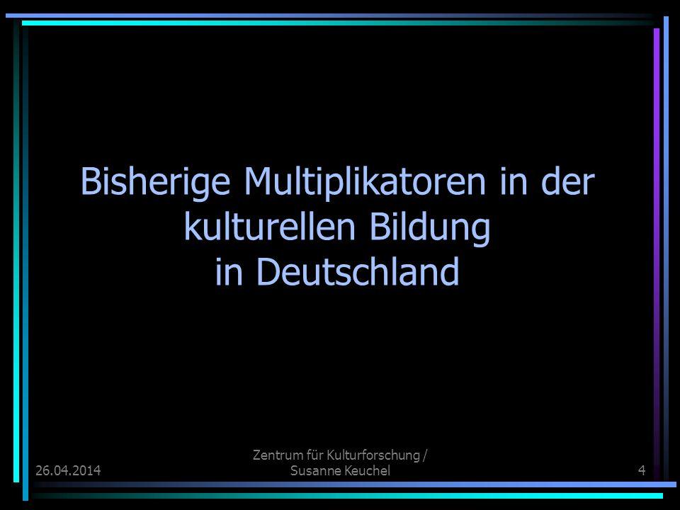 26.04.2014 Zentrum für Kulturforschung / Susanne Keuchel4 Bisherige Multiplikatoren in der kulturellen Bildung in Deutschland