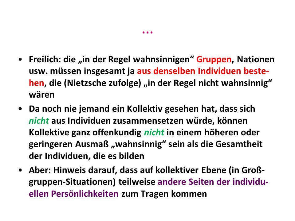 … Freilich: die in der Regel wahnsinnigen Gruppen, Nationen usw. müssen insgesamt ja aus denselben Individuen beste- hen, die (Nietzsche zufolge) in d