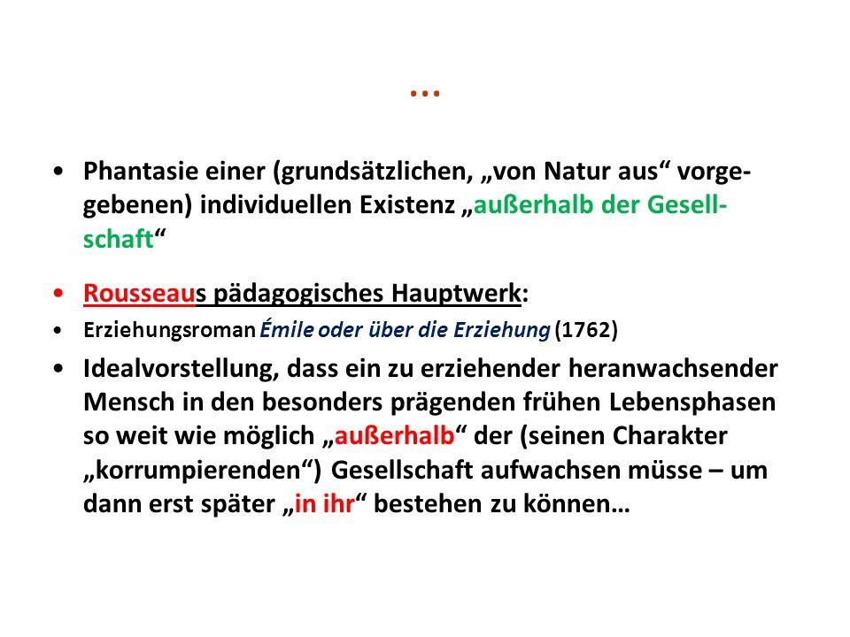 … Phantasie einer (grundsätzlichen, von Natur aus vorge- gebenen) individuellen Existenz außerhalb der Gesell- schaft Rousseaus pädagogisches Hauptwer