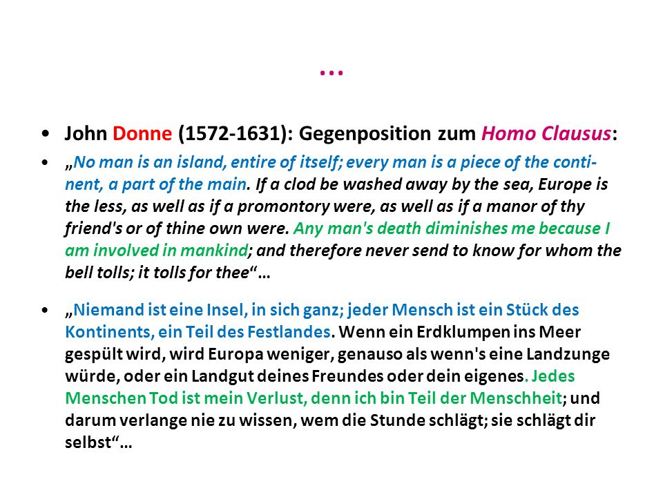 … John Donne (1572-1631): Gegenposition zum Homo Clausus: No man is an island, entire of itself; every man is a piece of the conti- nent, a part of th
