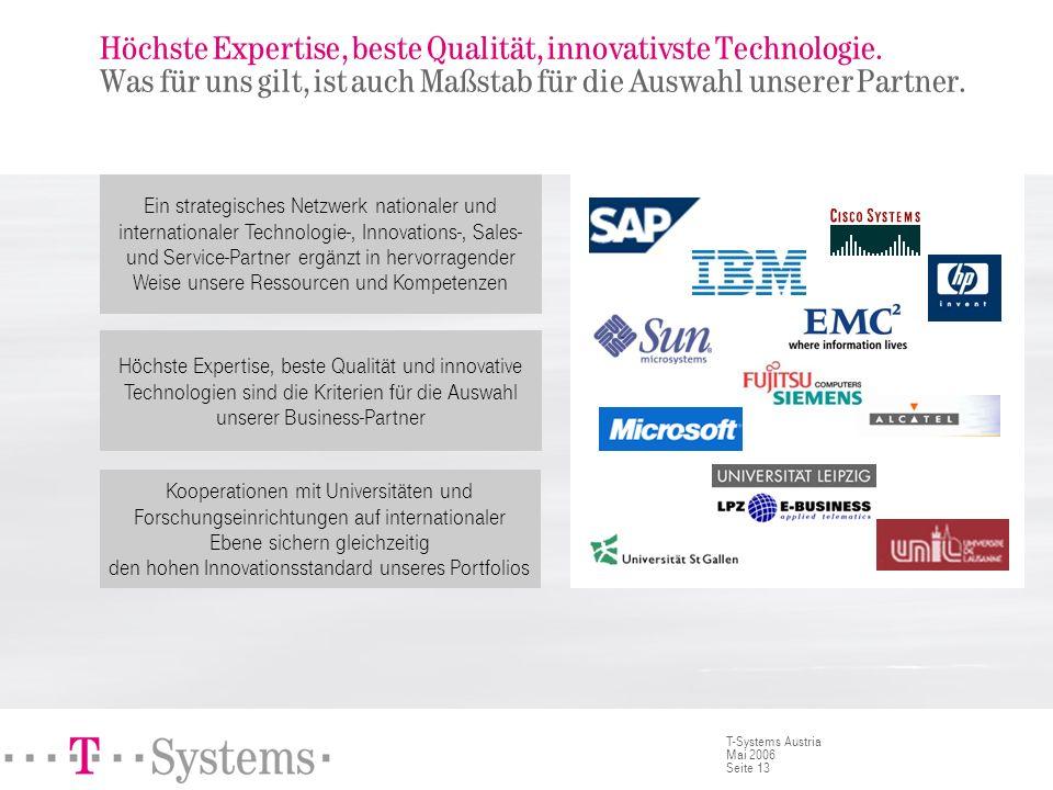 Seite 13 T-Systems Austria Mai 2006 Höchste Expertise, beste Qualität, innovativste Technologie. Was für uns gilt, ist auch Maßstab für die Auswahl un