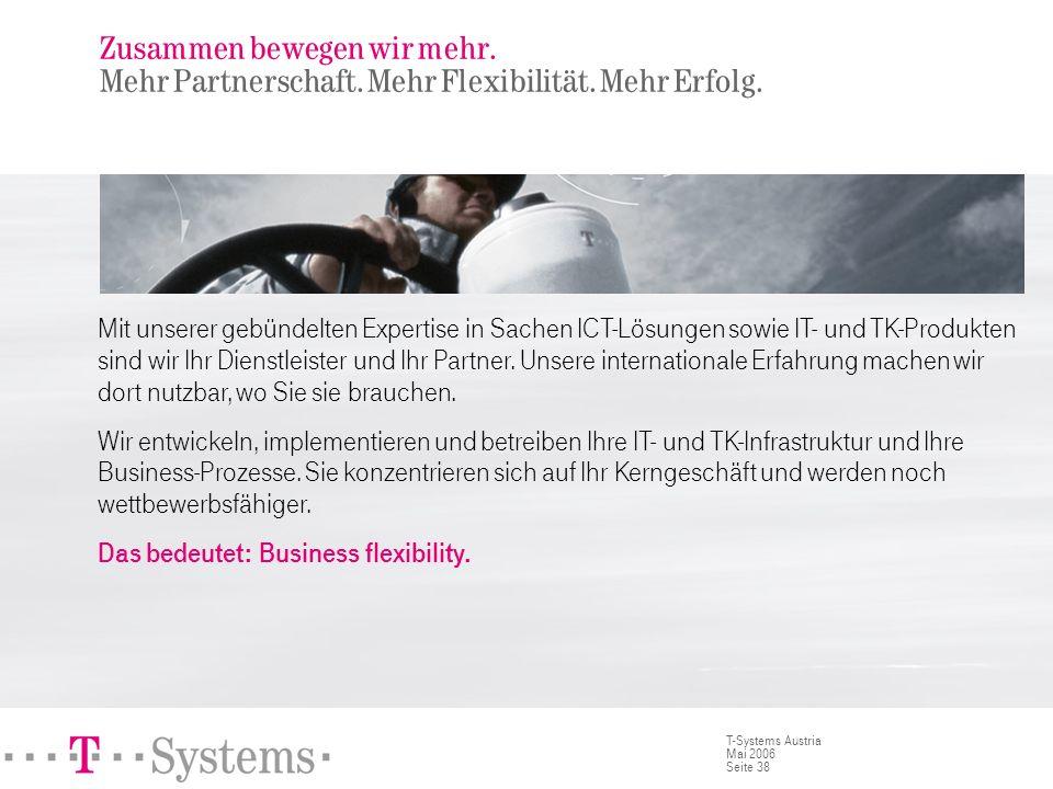 Seite 38 T-Systems Austria Mai 2006 Zusammen bewegen wir mehr. Mehr Partnerschaft. Mehr Flexibilität. Mehr Erfolg. Mit unserer gebündelten Expertise i