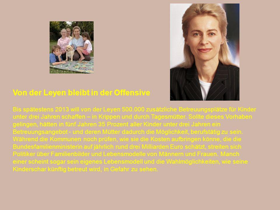 Von der Leyen bleibt in der Offensive Bis spätestens 2013 will von der Leyen 500.000 zusätzliche Betreuungsplätze für Kinder unter drei Jahren schaffen – in Krippen und durch Tagesmütter.