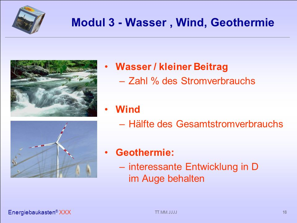Energiebaukasten ® XXX 18TT.MM.JJJJ Modul 3 - Wasser, Wind, Geothermie Wasser / kleiner Beitrag –Zahl % des Stromverbrauchs Wind –Hälfte des Gesamtstromverbrauchs Geothermie: –interessante Entwicklung in D im Auge behalten