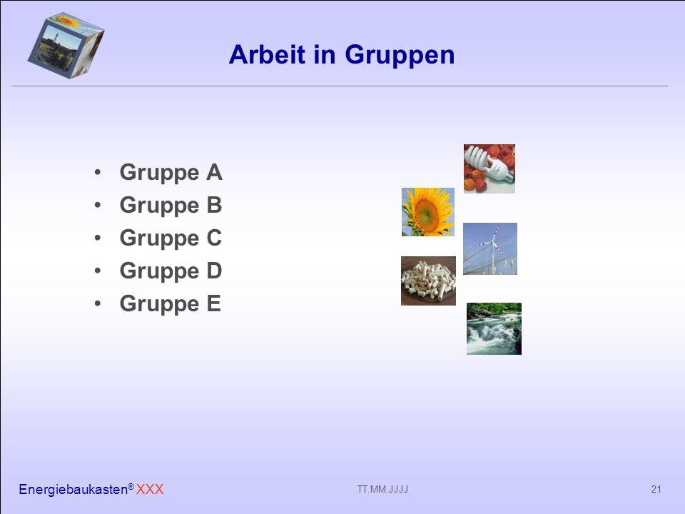 Energiebaukasten ® XXX 21TT.MM.JJJJ Arbeit in Gruppen Gruppe A Gruppe B Gruppe C Gruppe D Gruppe E