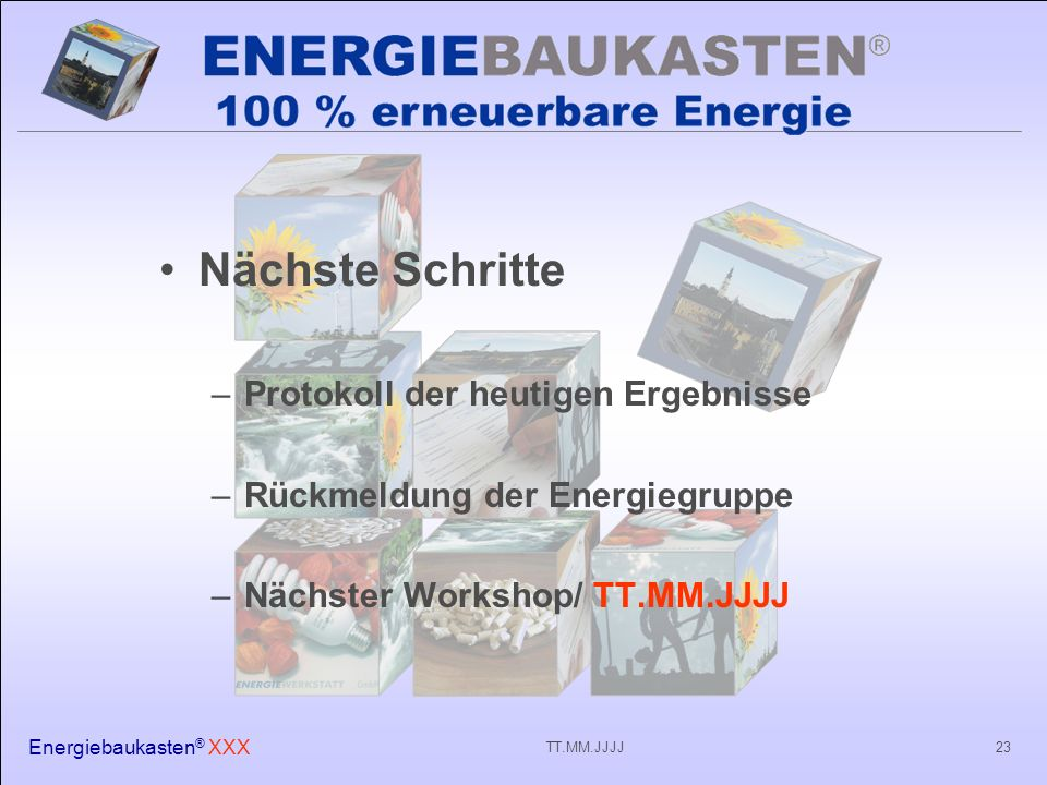 Energiebaukasten ® XXX 23TT.MM.JJJJ Nächste Schritte –Protokoll der heutigen Ergebnisse –Rückmeldung der Energiegruppe –Nächster Workshop/ TT.MM.JJJJ