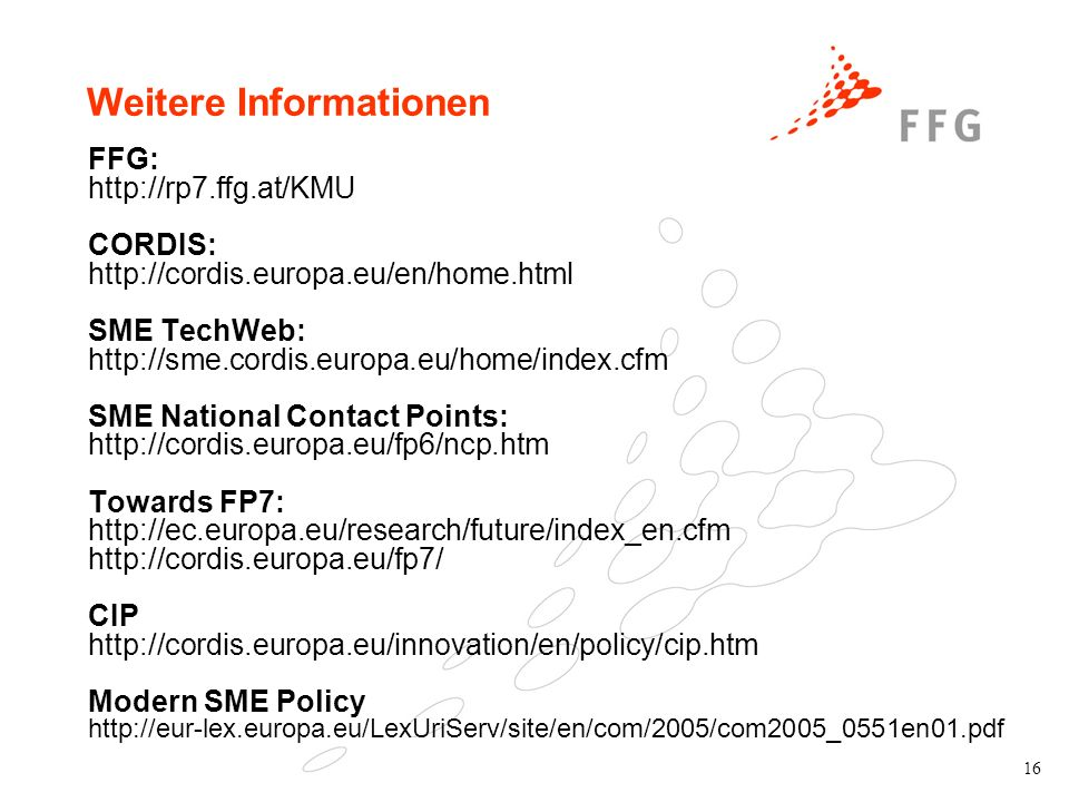 16 Weitere Informationen FFG: http://rp7.ffg.at/KMU CORDIS: http://cordis.europa.eu/en/home.html SME TechWeb: http://sme.cordis.europa.eu/home/index.cfm SME National Contact Points: http://cordis.europa.eu/fp6/ncp.htm Towards FP7: http://ec.europa.eu/research/future/index_en.cfm http://cordis.europa.eu/fp7/ CIP http://cordis.europa.eu/innovation/en/policy/cip.htm Modern SME Policy http://eur-lex.europa.eu/LexUriServ/site/en/com/2005/com2005_0551en01.pdf