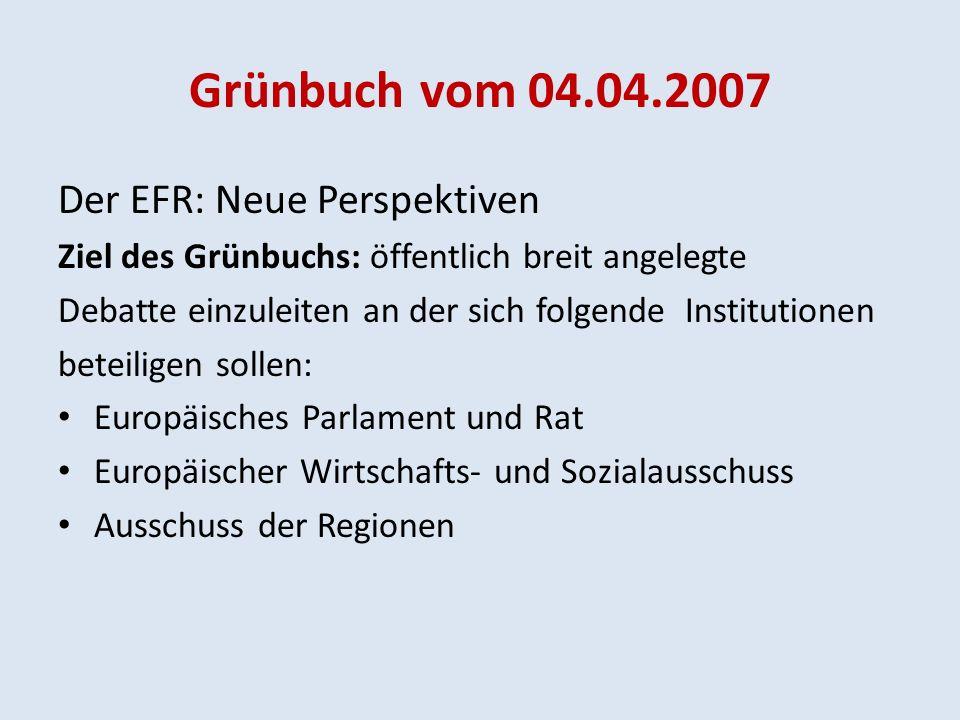 Grünbuch vom 04.04.2007 Der EFR: Neue Perspektiven Ziel des Grünbuchs: öffentlich breit angelegte Debatte einzuleiten an der sich folgende Institutionen beteiligen sollen: Europäisches Parlament und Rat Europäischer Wirtschafts- und Sozialausschuss Ausschuss der Regionen