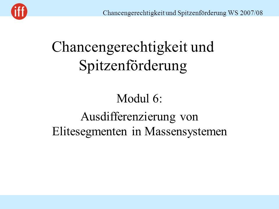 Chancengerechtigkeit und Spitzenförderung WS 2007/08 Chancengerechtigkeit und Spitzenförderung Modul 6: Ausdifferenzierung von Elitesegmenten in Massensystemen