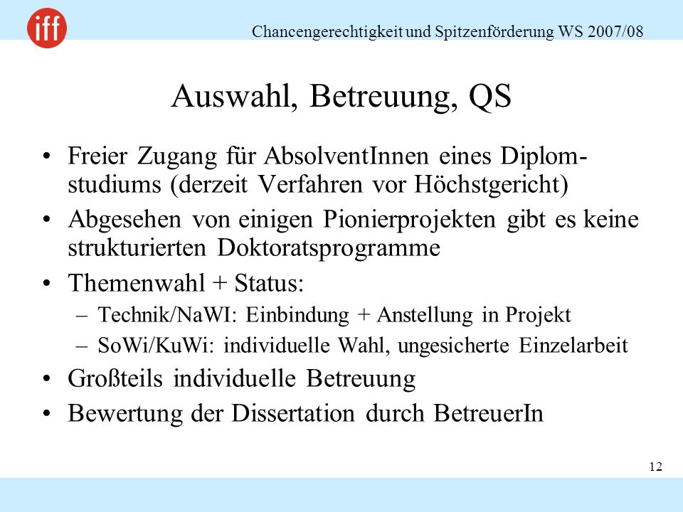 Chancengerechtigkeit und Spitzenförderung WS 2007/08 12 Auswahl, Betreuung, QS Freier Zugang für AbsolventInnen eines Diplom- studiums (derzeit Verfah