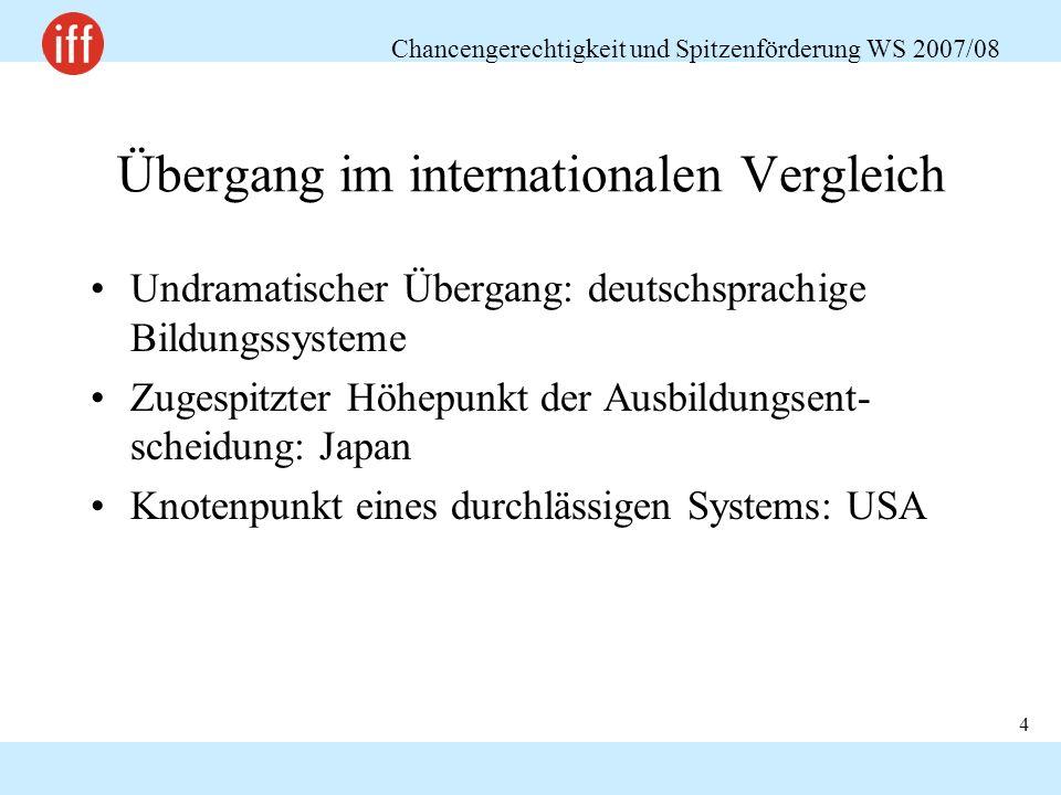 Chancengerechtigkeit und Spitzenförderung WS 2007/08 4 Übergang im internationalen Vergleich Undramatischer Übergang: deutschsprachige Bildungssysteme Zugespitzter Höhepunkt der Ausbildungsent- scheidung: Japan Knotenpunkt eines durchlässigen Systems: USA