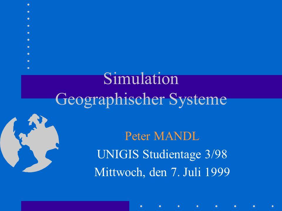 Simulation Geographischer Systeme Peter MANDL UNIGIS Studientage 3/98 Mittwoch, den 7. Juli 1999