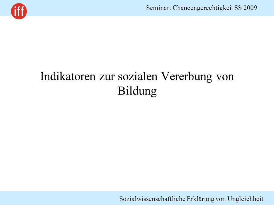 Sozialwissenschaftliche Erklärung von Ungleichheit Seminar: Chancengerechtigkeit SS 2009 Indikatoren zur sozialen Vererbung von Bildung