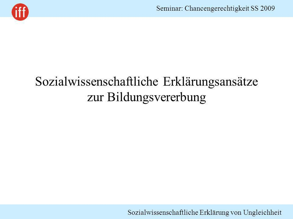 Sozialwissenschaftliche Erklärung von Ungleichheit Seminar: Chancengerechtigkeit SS 2009 Sozialwissenschaftliche Erklärungsansätze zur Bildungsvererbu