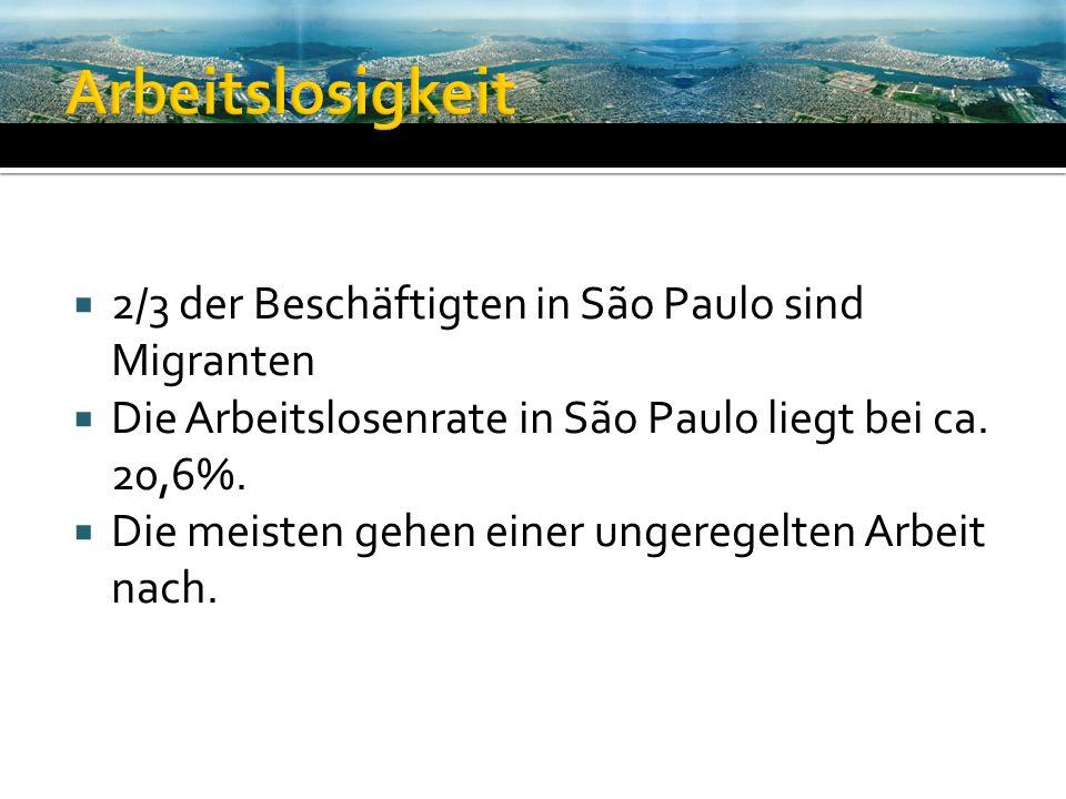 2/3 der Beschäftigten in São Paulo sind Migranten Die Arbeitslosenrate in São Paulo liegt bei ca. 20,6%. Die meisten gehen einer ungeregelten Arbeit n