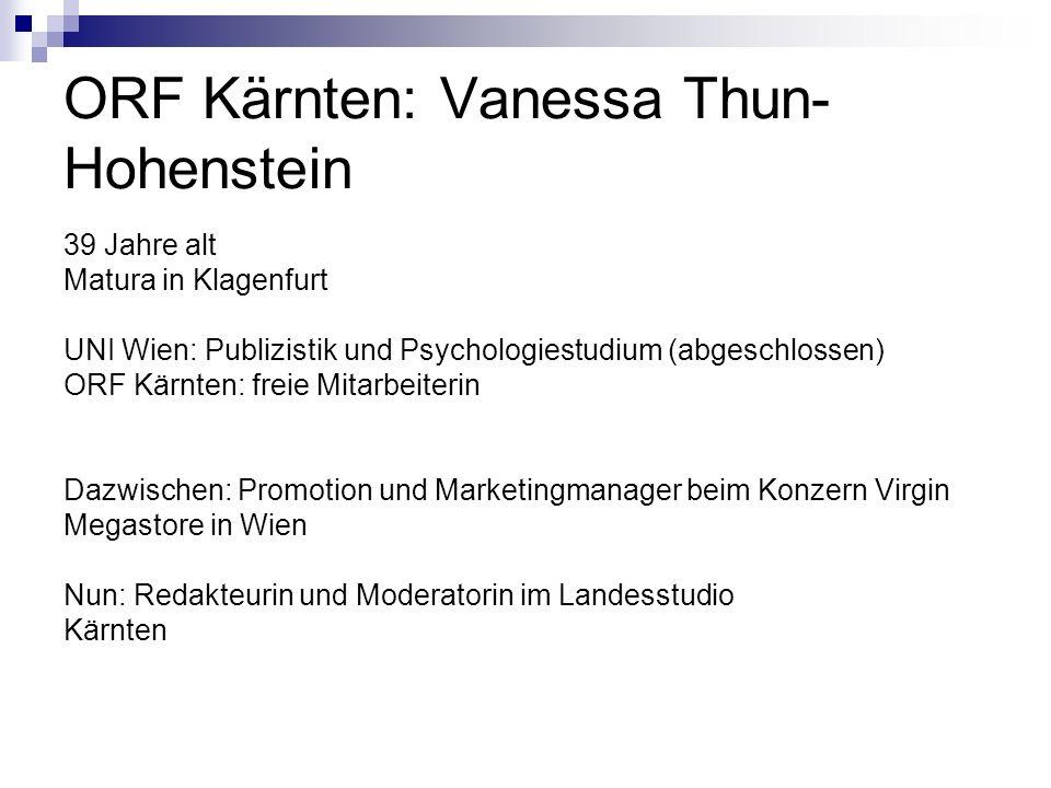 ORF Kärnten: Vanessa Thun- Hohenstein 39 Jahre alt Matura in Klagenfurt UNI Wien: Publizistik und Psychologiestudium (abgeschlossen) ORF Kärnten: freie Mitarbeiterin Dazwischen: Promotion und Marketingmanager beim Konzern Virgin Megastore in Wien Nun: Redakteurin und Moderatorin im Landesstudio Kärnten