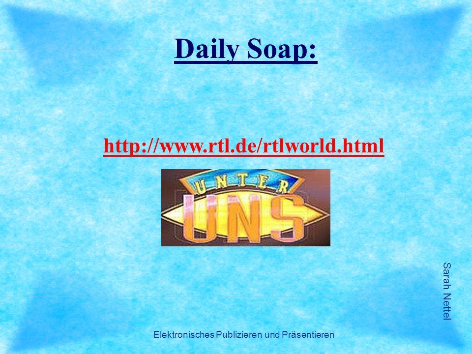 Sarah Nettel Elektronisches Publizieren und Präsentieren http://www.rtl.de/rtlworld.html Daily Soap: