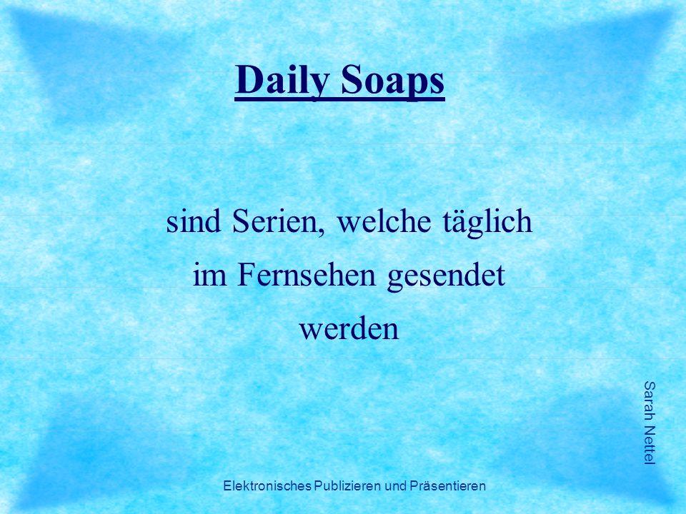 Sarah Nettel Elektronisches Publizieren und Präsentieren Daily Soaps sind Serien, welche täglich im Fernsehen gesendet werden