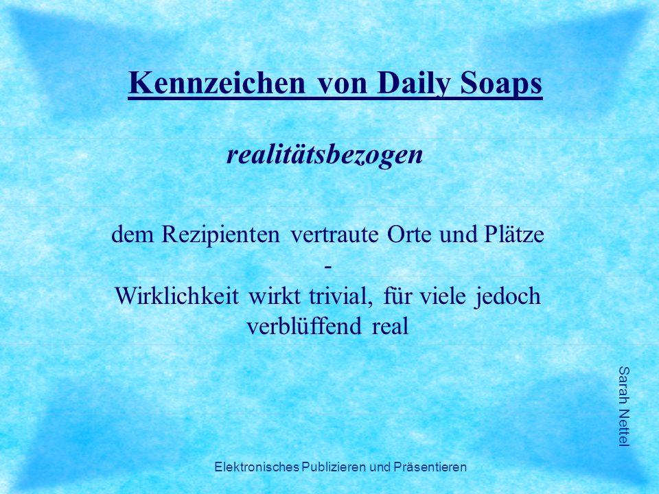 Sarah Nettel Elektronisches Publizieren und Präsentieren Kennzeichen von Daily Soaps realitätsbezogen dem Rezipienten vertraute Orte und Plätze - Wirk