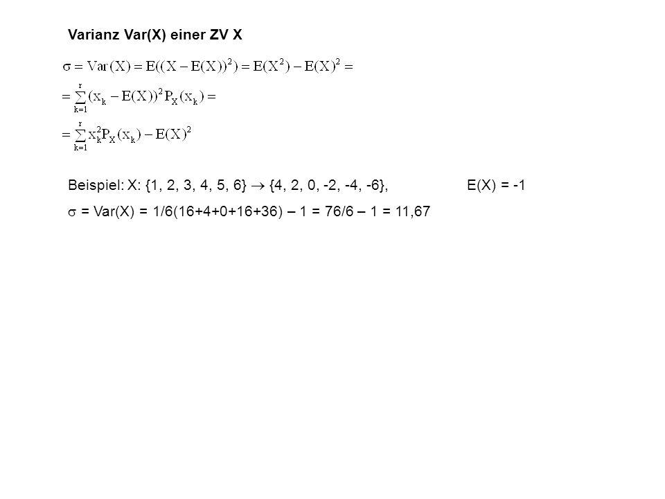 Varianz Var(X) einer ZV X Beispiel: X: {1, 2, 3, 4, 5, 6} {4, 2, 0, -2, -4, -6},E(X) = -1 = Var(X) = 1/6(16+4+0+16+36) – 1 = 76/6 – 1 = 11,67