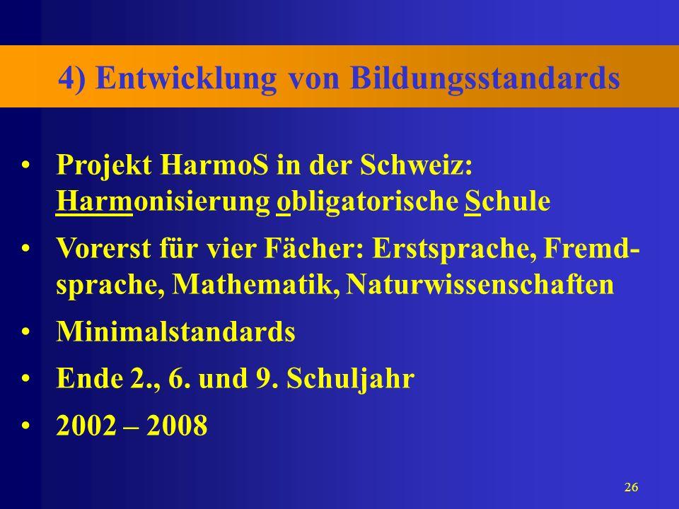26 4) Entwicklung von Bildungsstandards Projekt HarmoS in der Schweiz: Harmonisierung obligatorische Schule Vorerst für vier Fächer: Erstsprache, Frem