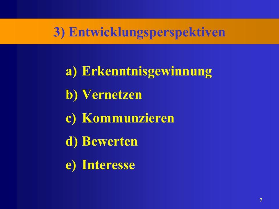 7 3) Entwicklungsperspektiven a)Erkenntnisgewinnung b)Vernetzen c)Kommunzieren d)Bewerten e)Interesse