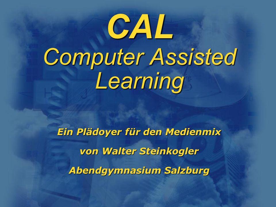 CAL Computer Assisted Learning Ein Plädoyer für den Medienmix von Walter Steinkogler Abendgymnasium Salzburg