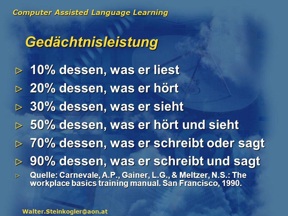 Computer Assisted Language Learning Walter.Steinkogler@aon.at Gedächtnisleistung 10% dessen, was er liest 20% dessen, was er hört 30% dessen, was er s
