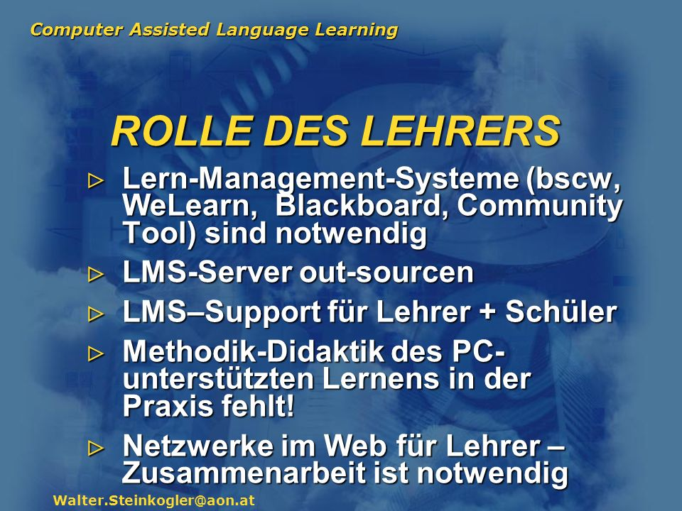 Computer Assisted Language Learning Walter.Steinkogler@aon.at ROLLE DES LEHRERS Lern-Management-Systeme (bscw, WeLearn, Blackboard, Community Tool) si
