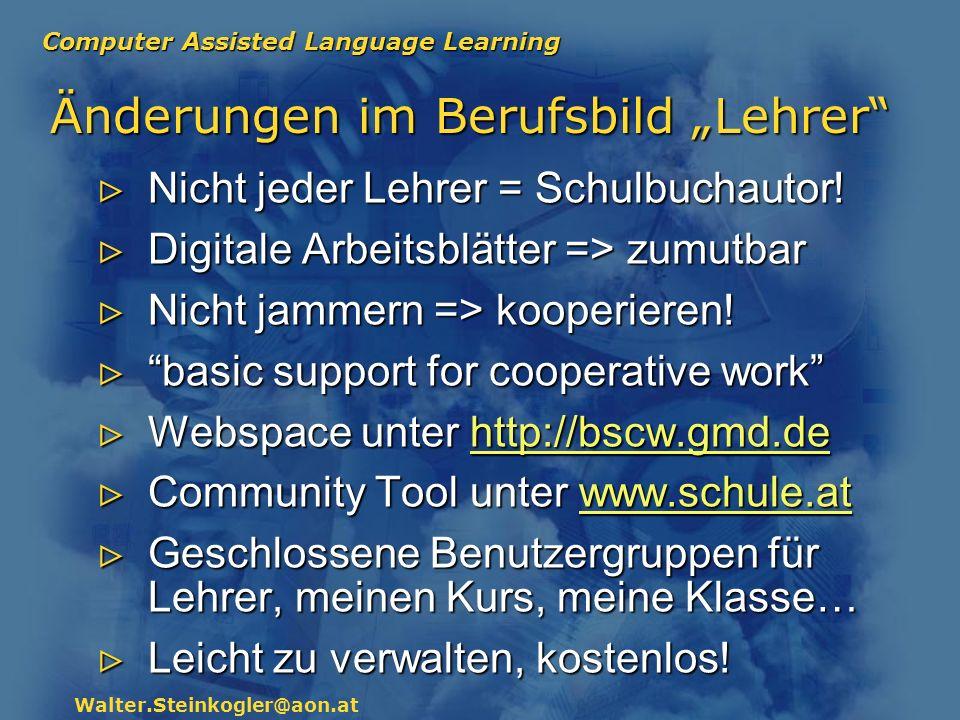 Computer Assisted Language Learning Walter.Steinkogler@aon.at Änderungen im Berufsbild Lehrer Nicht jeder Lehrer = Schulbuchautor! Nicht jeder Lehrer