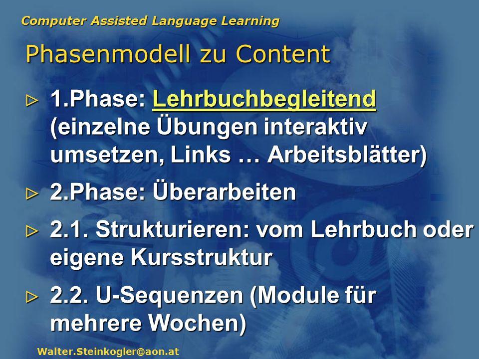 Computer Assisted Language Learning Walter.Steinkogler@aon.at Phasenmodell zu Content 1.Phase: Lehrbuchbegleitend (einzelne Übungen interaktiv umsetze