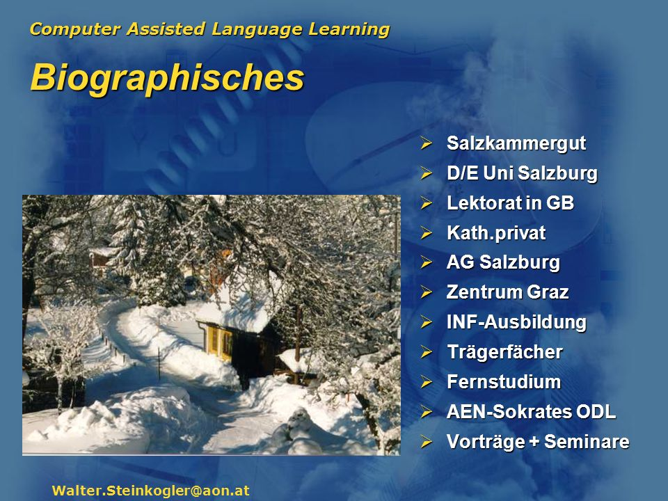 Computer Assisted Language Learning Walter.Steinkogler@aon.at Biographisches Salzkammergut Salzkammergut D/E Uni Salzburg D/E Uni Salzburg Lektorat in