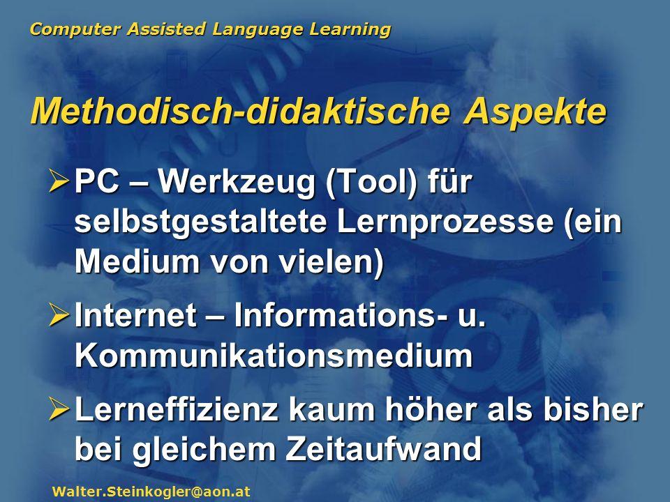 Computer Assisted Language Learning Walter.Steinkogler@aon.at Methodisch-didaktische Aspekte PC – Werkzeug (Tool) für selbstgestaltete Lernprozesse (e