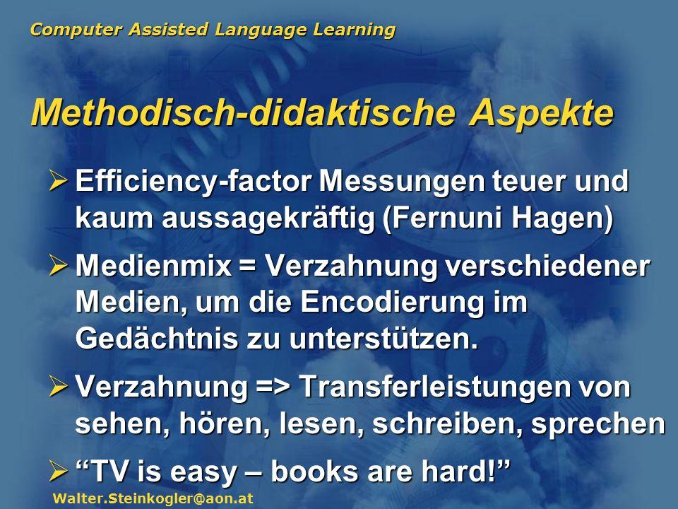 Computer Assisted Language Learning Walter.Steinkogler@aon.at Methodisch-didaktische Aspekte Didaktische Funktion von MM Lernmotivierende Funktion von Multimedia (meist überschätzt) Lernmotivierende Funktion von Multimedia (meist überschätzt) Wissensdarstellung (Präsentation) Wissensdarstellung (Präsentation) Wissensorganisation (Strukturierung in LMS) Wissensorganisation (Strukturierung in LMS) Individualisierung von Lernprozessen Individualisierung von Lernprozessen Unterstützung von Wissenskonstruktion Unterstützung von Wissenskonstruktion Unterstützung von Kommunikation Unterstützung von Kommunikation