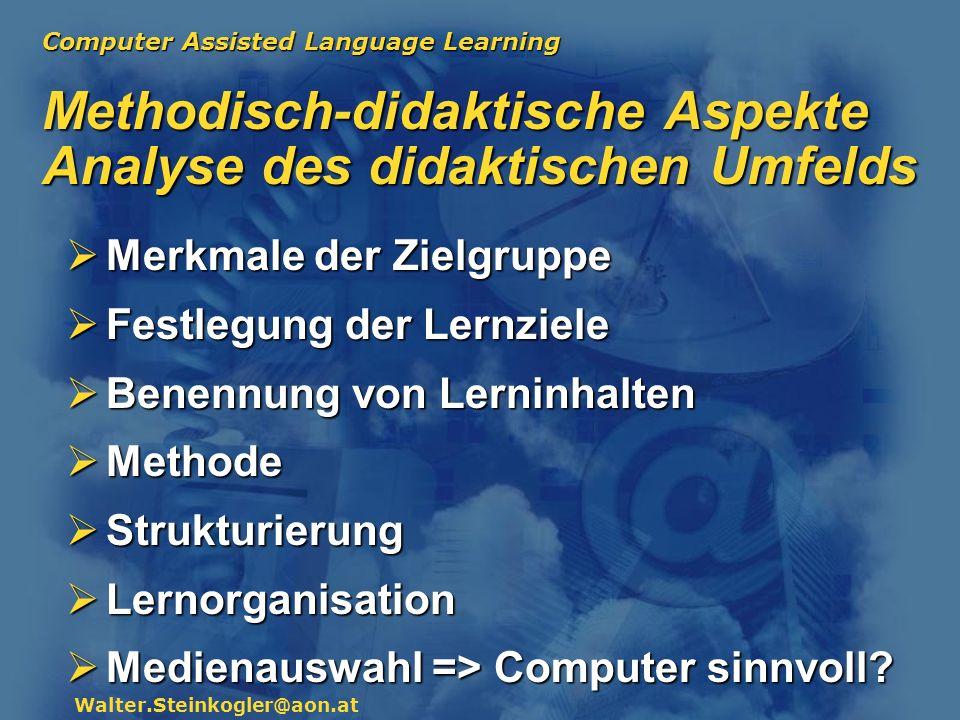 Computer Assisted Language Learning Walter.Steinkogler@aon.at Methodisch-didaktische Aspekte Analyse des didaktischen Umfelds Merkmale der Zielgruppe