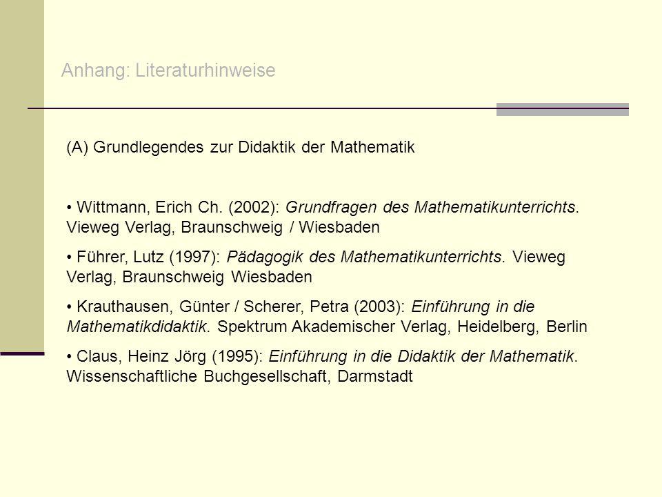 Anhang: Literaturhinweise (A) Grundlegendes zur Didaktik der Mathematik Wittmann, Erich Ch. (2002): Grundfragen des Mathematikunterrichts. Vieweg Verl