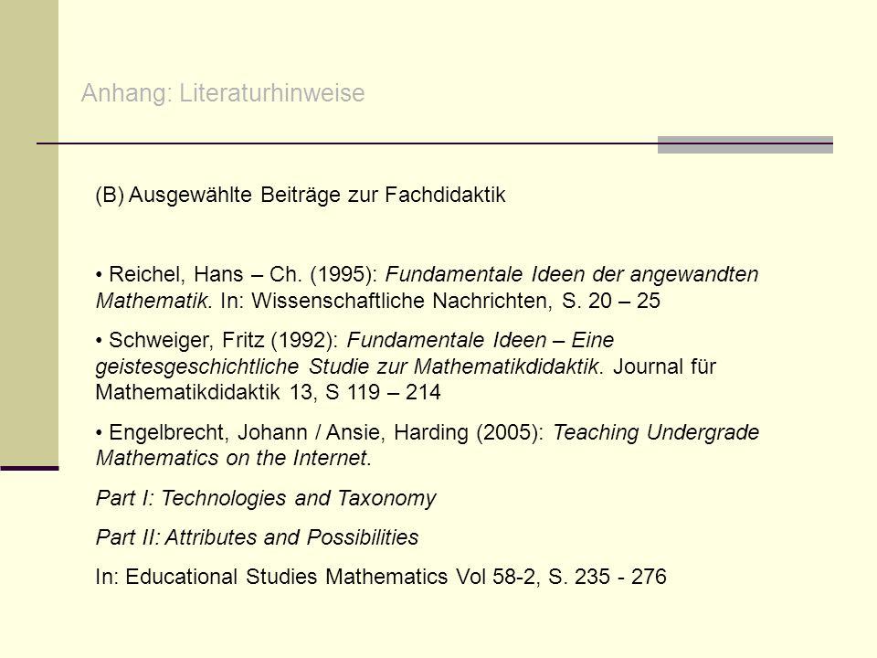 Anhang: Literaturhinweise (B) Ausgewählte Beiträge zur Fachdidaktik Reichel, Hans – Ch. (1995): Fundamentale Ideen der angewandten Mathematik. In: Wis