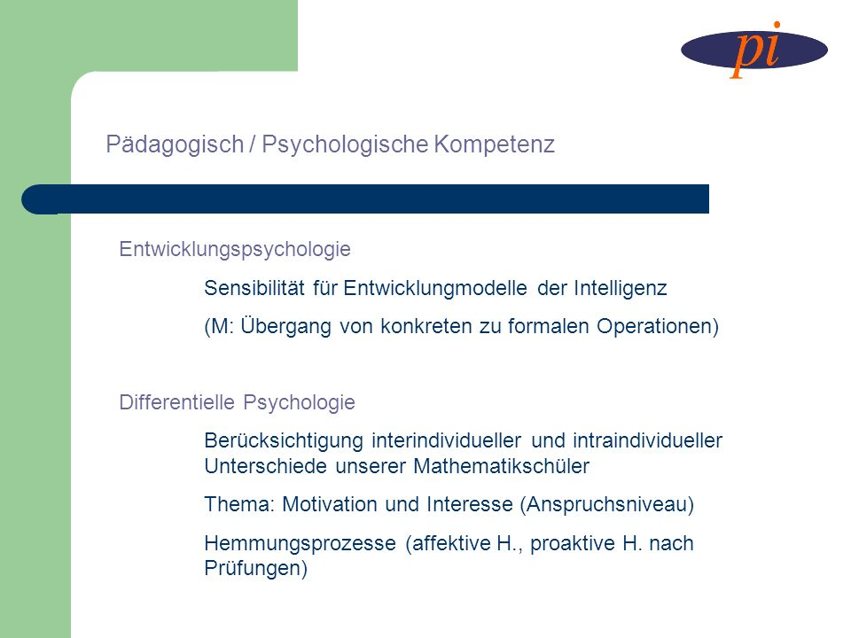 Pädagogisch / Psychologische Kompetenz Entwicklungspsychologie Sensibilität für Entwicklungmodelle der Intelligenz (M: Übergang von konkreten zu forma
